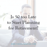 Is 50 too Late to Start Planning for Retirement?