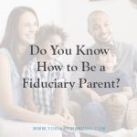 Do You Know How to Be a Fiduciary Parent?