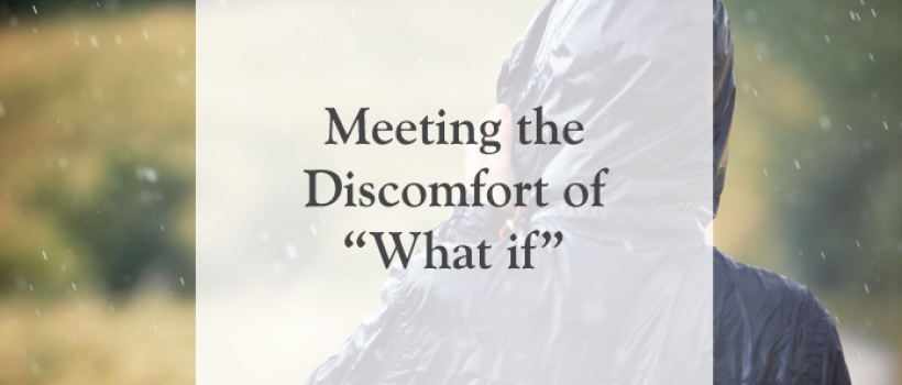 """Meeting the Discomfort of """"What if"""""""